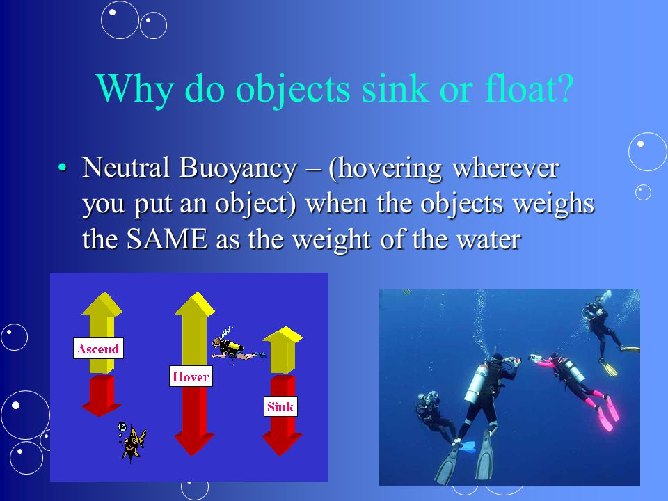 Why do objects sink or float? Neutral Buoyancy – (hovering wherever you put an object) when the objects weighs the SAME as the weight of the waterNeut
