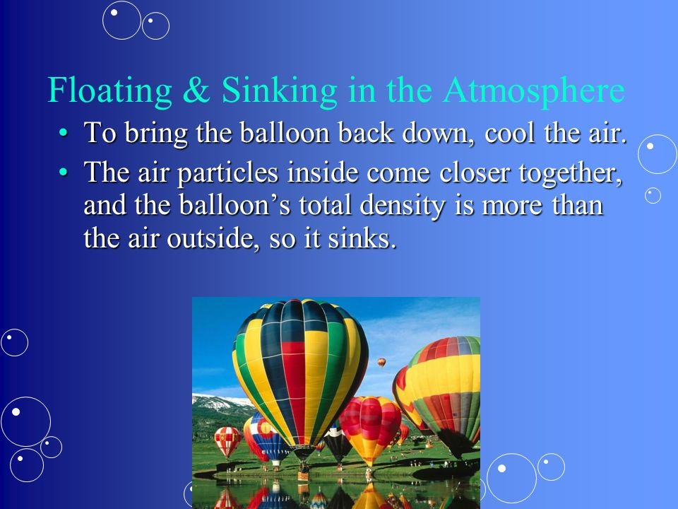 Floating & Sinking in the Atmosphere To bring the balloon back down, cool the air.To bring the balloon back down, cool the air. The air particles insi