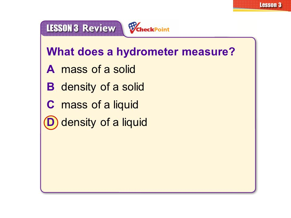 What does a hydrometer measure? Amass of a solid Bdensity of a solid Cmass of a liquid Ddensity of a liquid 3.3 Sinking and Floating