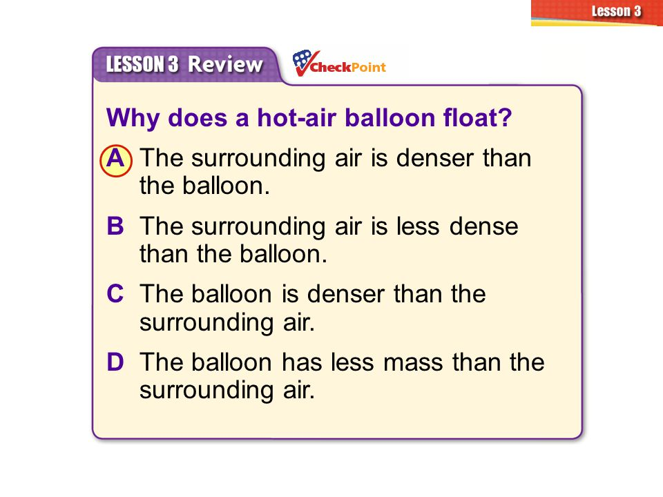 Why does a hot-air balloon float? AThe surrounding air is denser than the balloon. BThe surrounding air is less dense than the balloon. CThe balloon i