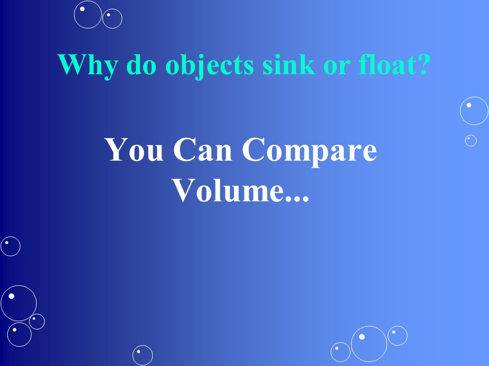 You Can Compare Volume... Why do objects sink or float?