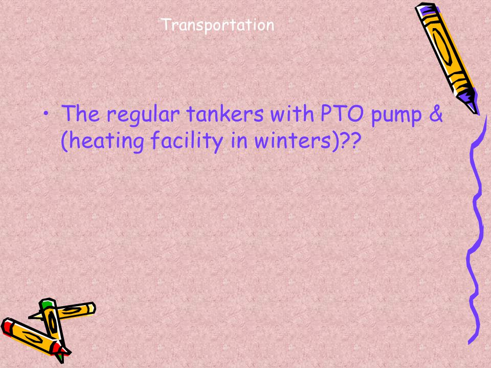Transportation The regular tankers with PTO pump & (heating facility in winters)??