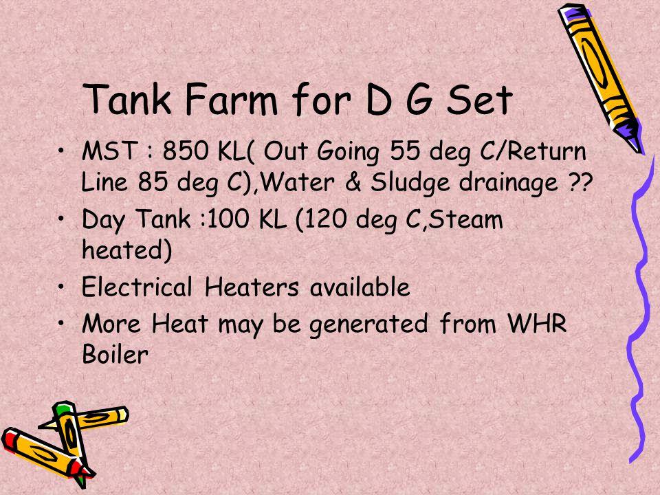 Tank Farm for D G Set MST : 850 KL( Out Going 55 deg C/Return Line 85 deg C),Water & Sludge drainage ?? Day Tank :100 KL (120 deg C,Steam heated) Elec