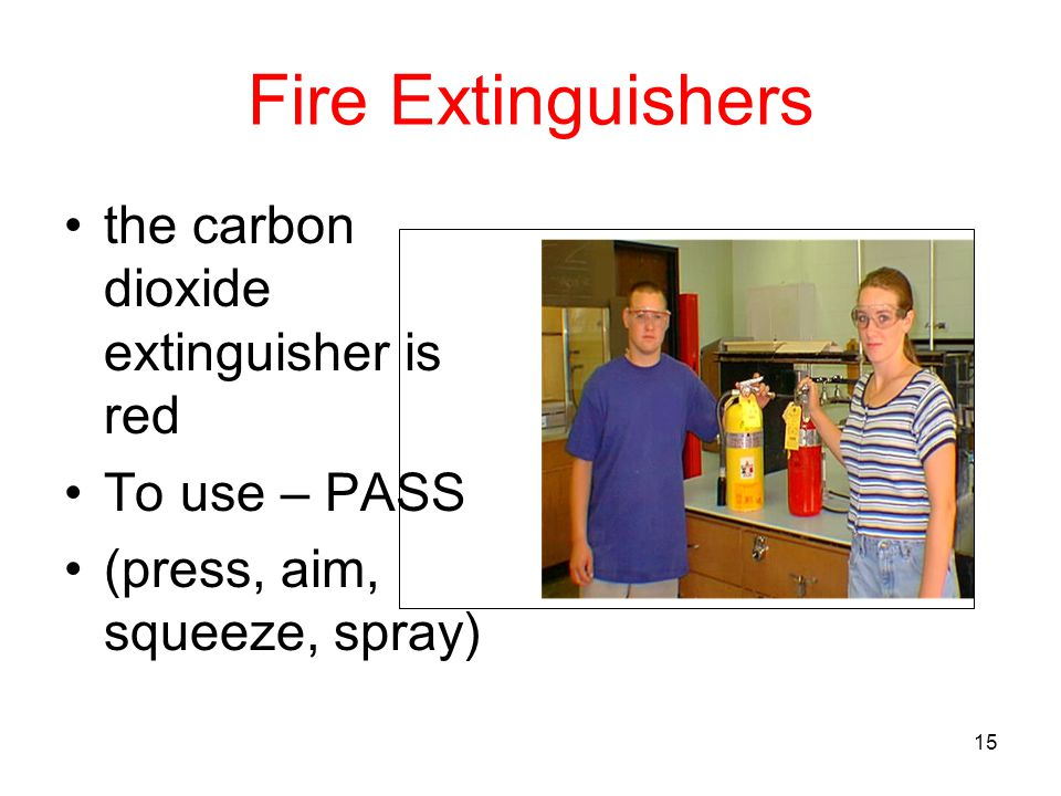 Fire Extinguishers the carbon dioxide extinguisher is red To use – PASS (press, aim, squeeze, spray) 15