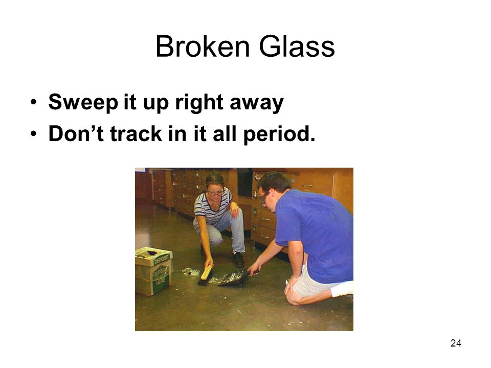 Broken Glass Sweep it up right away Don't track in it all period. 24