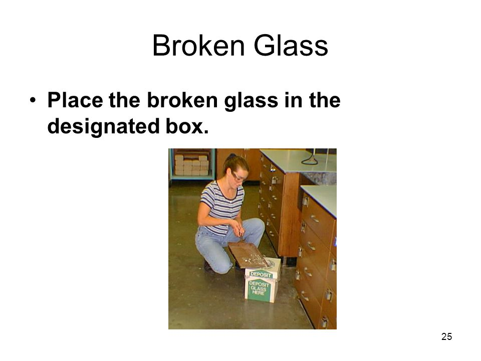 Broken Glass Place the broken glass in the designated box. 25