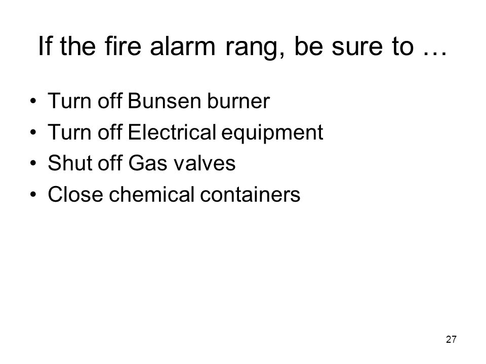 If the fire alarm rang, be sure to … Turn off Bunsen burner Turn off Electrical equipment Shut off Gas valves Close chemical containers 27