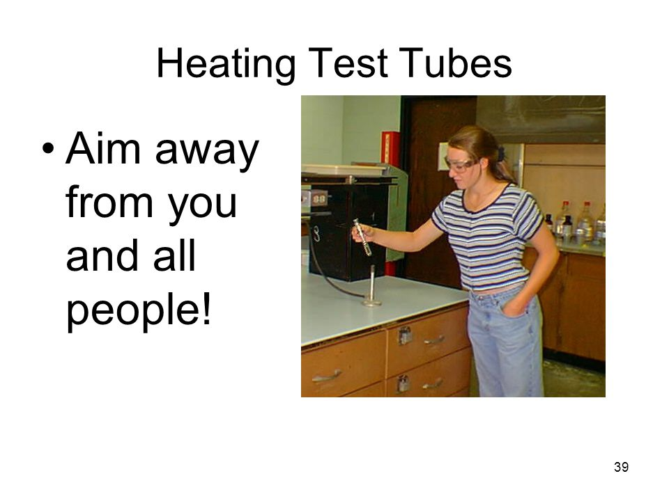 Heating Test Tubes Aim away from you and all people! 39