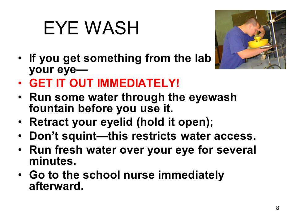 EYE WASH If you get something from the lab in your in your eye— GET IT OUT IMMEDIATELY.