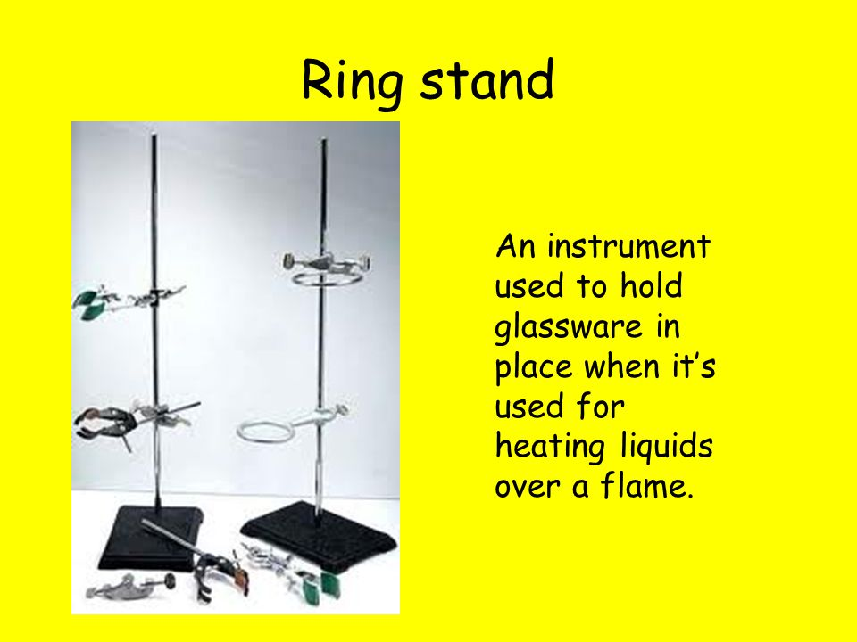 Ring stand An instrument used to hold glassware in place when it's used for heating liquids over a flame.