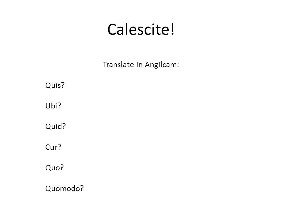 Calescite! Translate in Angilcam: Quis? Ubi? Quid? Cur? Quo? Quomodo?