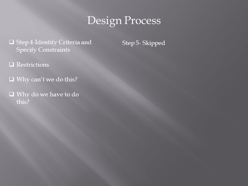 Design Process  Step 4-Identify Criteria and Specify Constraints  Restrictions  Why can't we do this?  Why do we have to do this? Step 5- Skipped