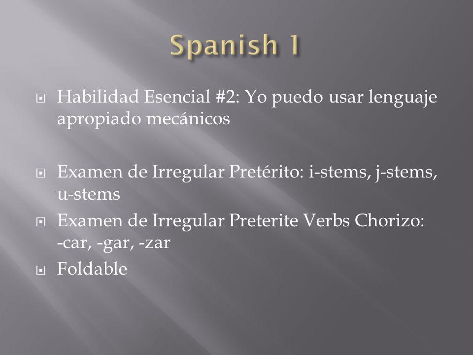  Habilidad Esencial #2: Yo puedo usar lenguaje apropiado mecánicos  Examen de Irregular Pretérito: i-stems, j-stems, u-stems  Examen de Irregular Preterite Verbs Chorizo: -car, -gar, -zar  Foldable