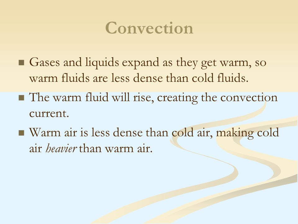 Convection Gases and liquids expand as they get warm, so warm fluids are less dense than cold fluids.