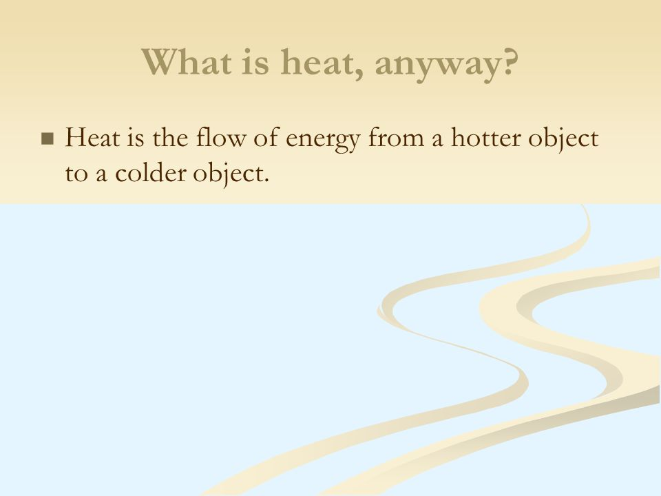 What is heat, anyway Heat is the flow of energy from a hotter object to a colder object.