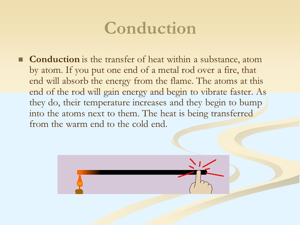 Conduction Conduction is the transfer of heat within a substance, atom by atom.