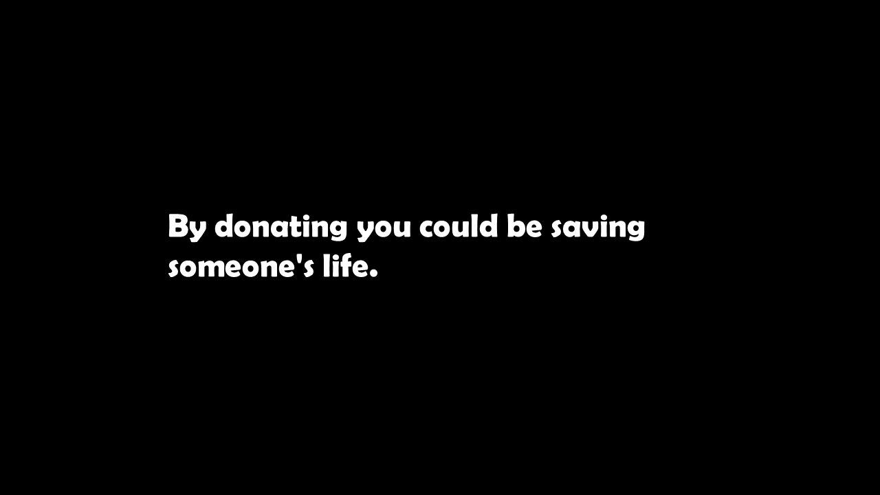 By donating you could be saving someone s life.
