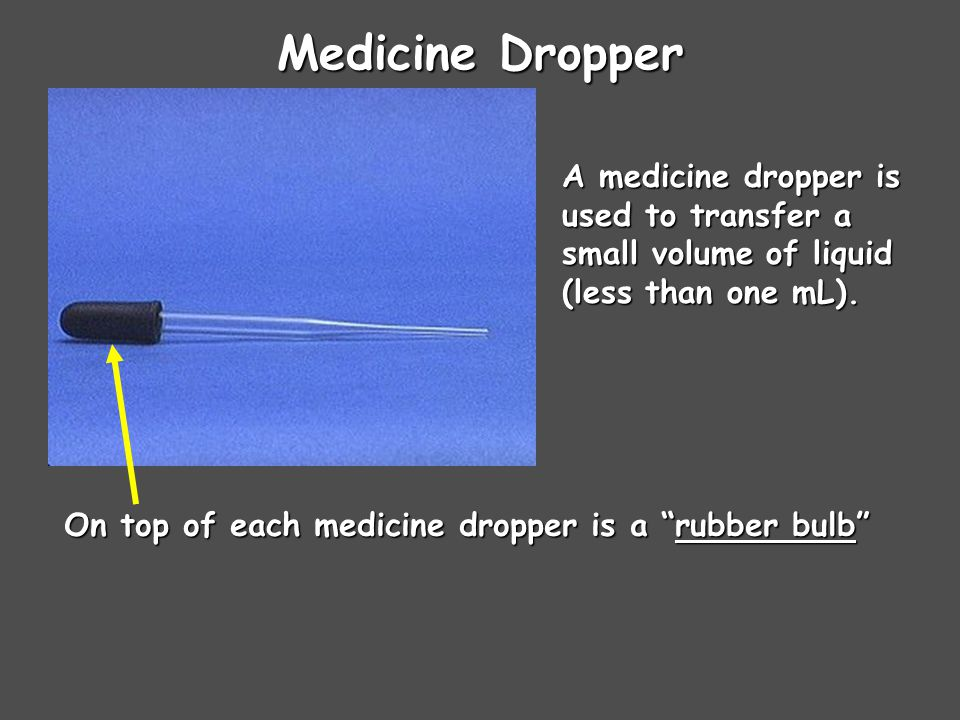 Medicine Dropper A medicine dropper is used to transfer a small volume of liquid (less than one mL).