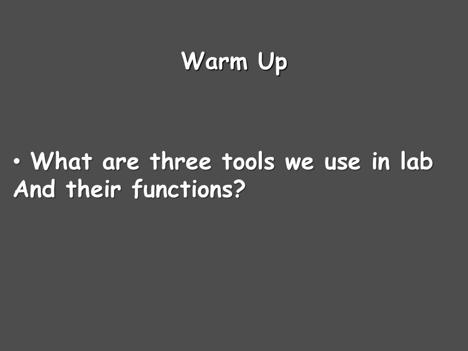 Warm Up What are three tools we use in lab What are three tools we use in lab And their functions?