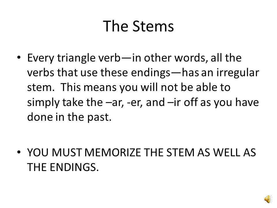The Stems Every triangle verb—in other words, all the verbs that use these endings—has an irregular stem.