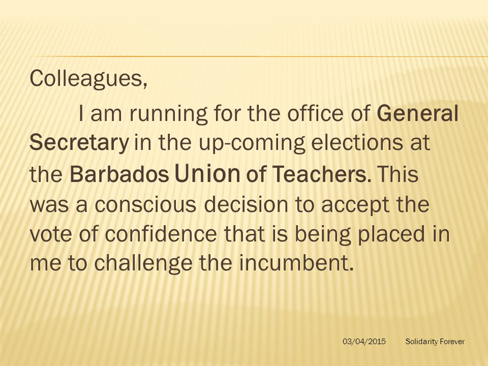 Colleagues, I am running for the office of General Secretary in the up-coming elections at the Barbados Union of Teachers. This was a conscious decisi