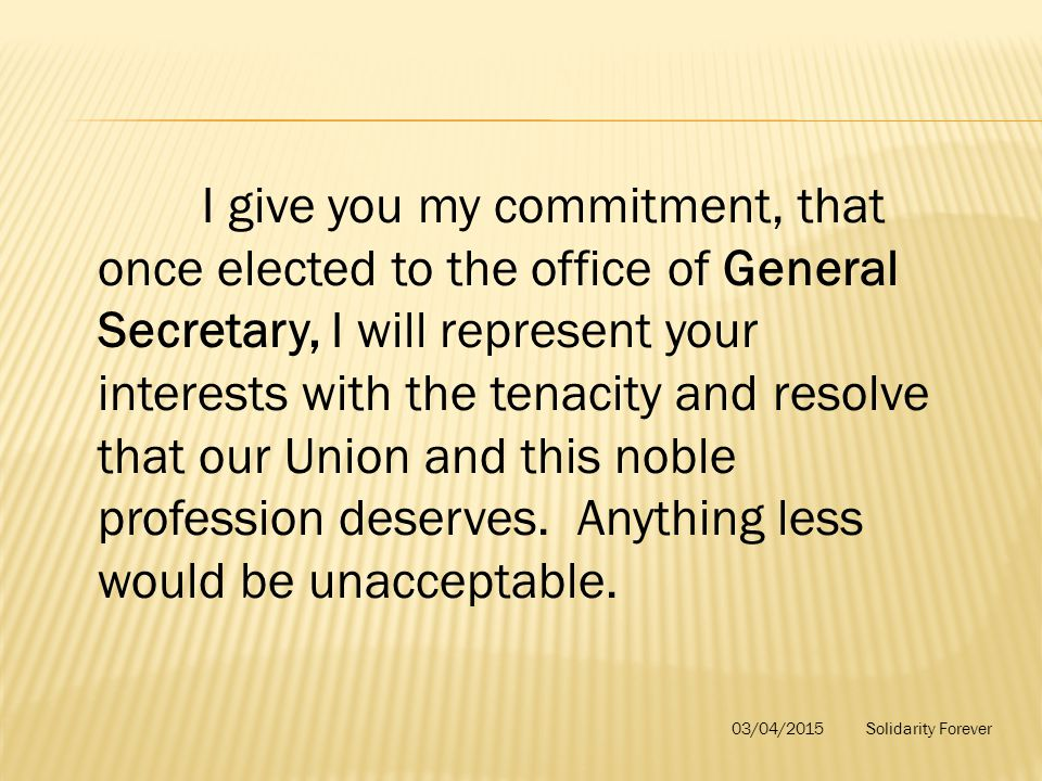 I give you my commitment, that once elected to the office of General Secretary, I will represent your interests with the tenacity and resolve that our Union and this noble profession deserves.