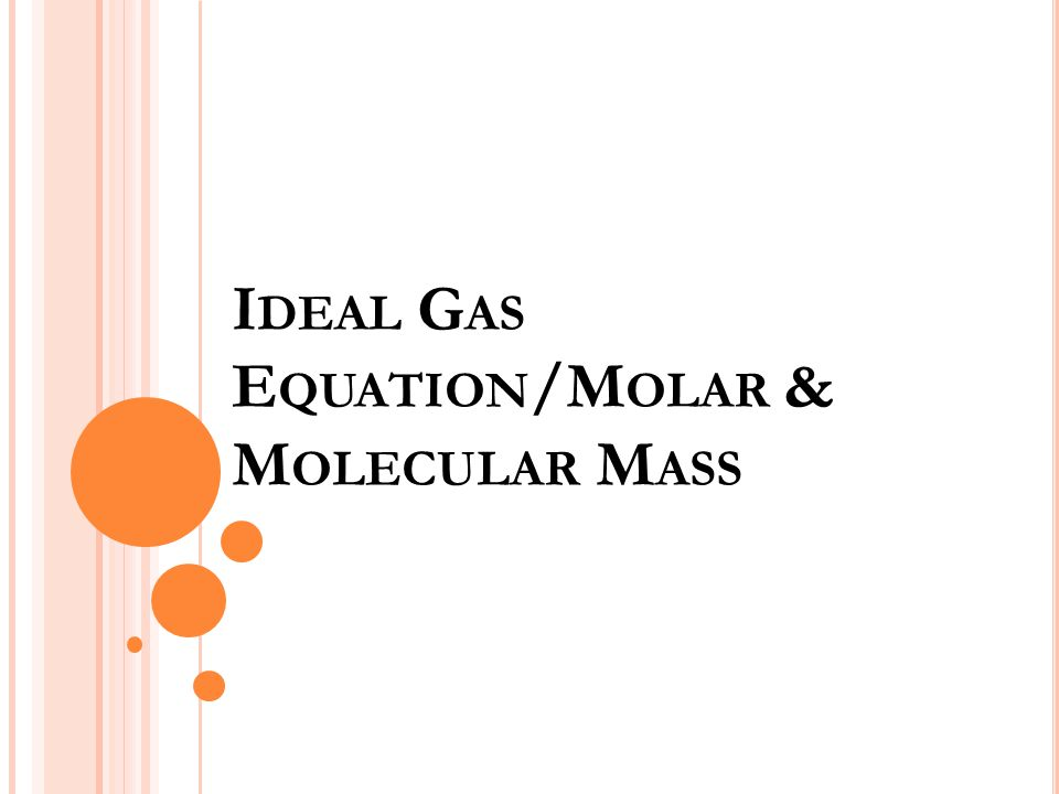 I DEAL G AS E QUATION /M OLAR & M OLECULAR M ASS
