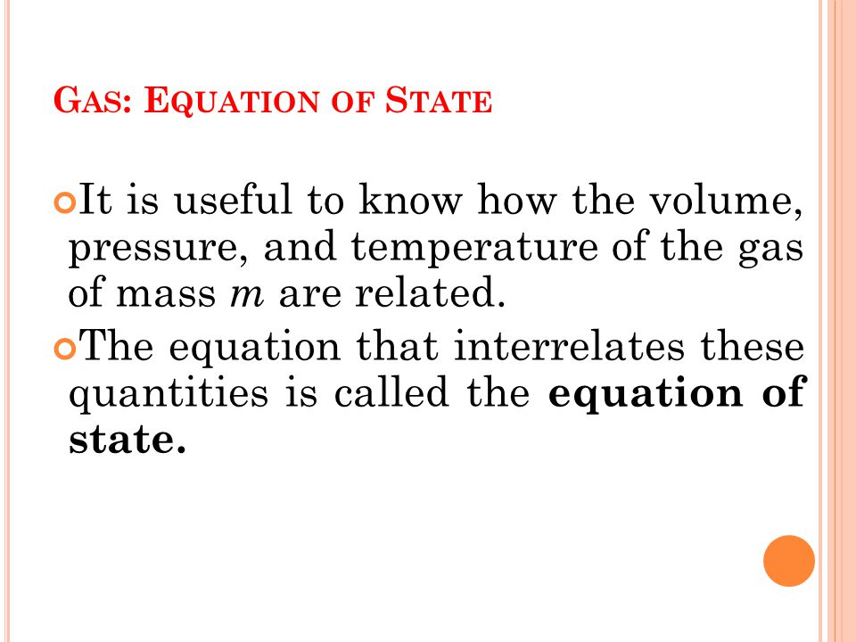 G AS : E QUATION OF S TATE It is useful to know how the volume, pressure, and temperature of the gas of mass m are related.