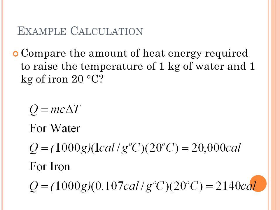 E XAMPLE C ALCULATION Compare the amount of heat energy required to raise the temperature of 1 kg of water and 1 kg of iron 20  C