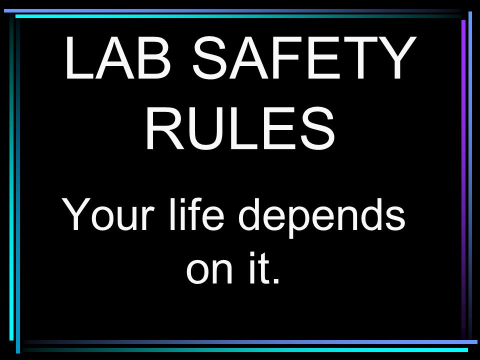 LAB SAFETY RULES Your life depends on it.