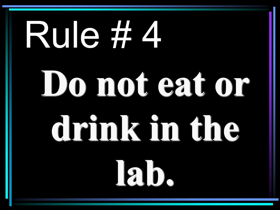 Rule # 4 Do not eat or drink in the lab.