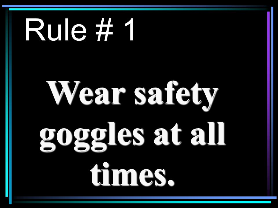 Rule # 1 Wear safety goggles at all times.