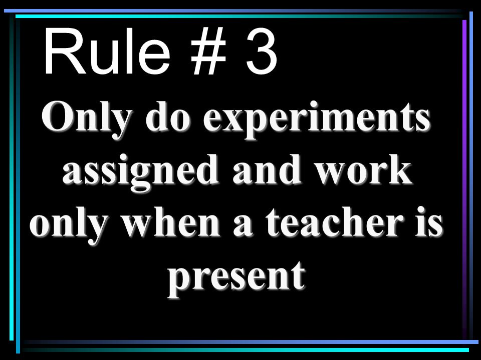 Rule # 3 Only do experiments assigned and work only when a teacher is present
