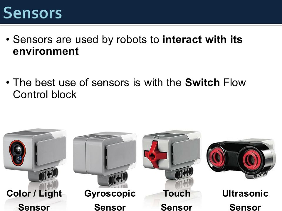Sensors are used by robots to interact with its environment The best use of sensors is with the Switch Flow Control block Color / Light Sensor Gyrosco