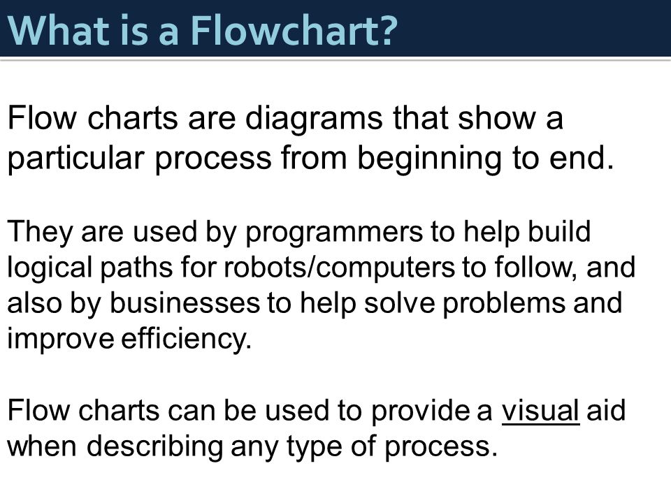 What is a Flowchart? Flow charts are diagrams that show a particular process from beginning to end. They are used by programmers to help build logical