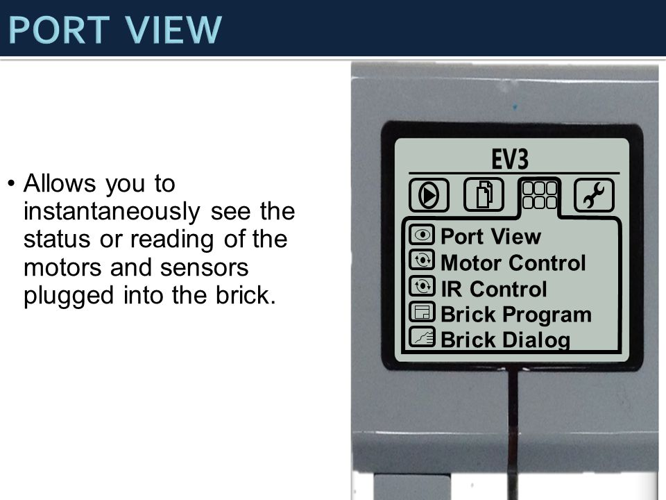 Port View Motor Control IR Control Brick Program Brick Dialog Allows you to instantaneously see the status or reading of the motors and sensors plugged into the brick.