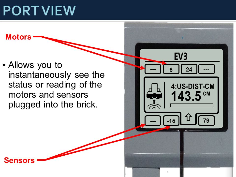 EV3 -- - 45 2 --- 6 24 --- -15 79 Motors Sensors Allows you to instantaneously see the status or reading of the motors and sensors plugged into the brick.