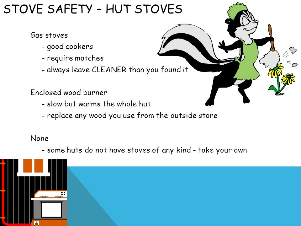 STOVE SAFETY – HUT STOVES Gas stoves - good cookers - require matches - always leave CLEANER than you found it Enclosed wood burner - slow but warms the whole hut - replace any wood you use from the outside store None - some huts do not have stoves of any kind - take your own