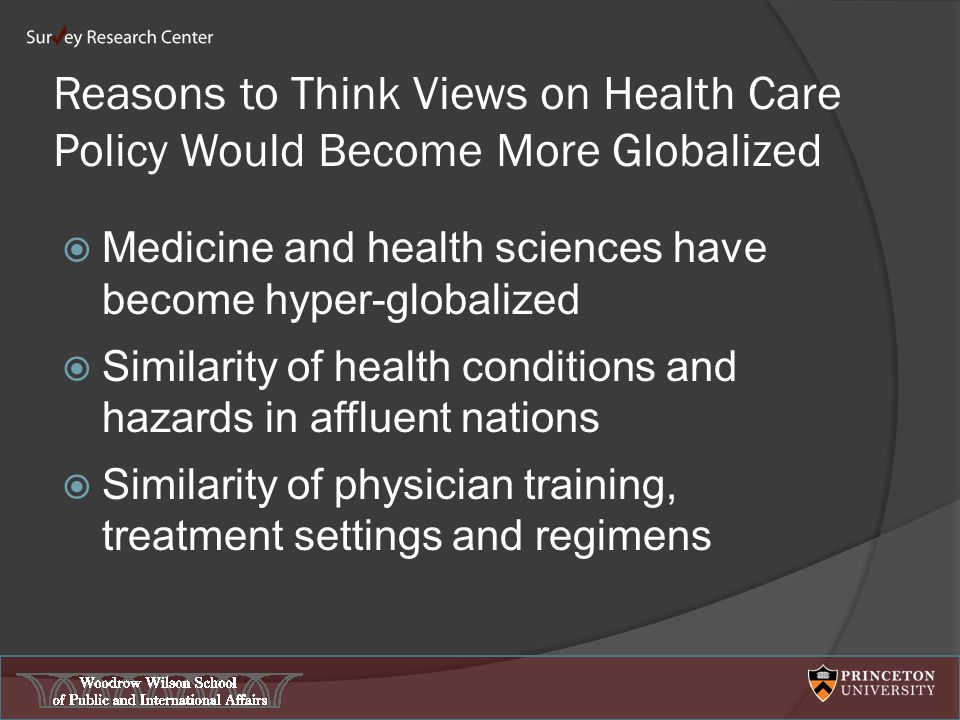 Reasons to Think Views on Health Care Policy Would Become More Globalized  Medicine and health sciences have become hyper-globalized  Similarity of health conditions and hazards in affluent nations  Similarity of physician training, treatment settings and regimens