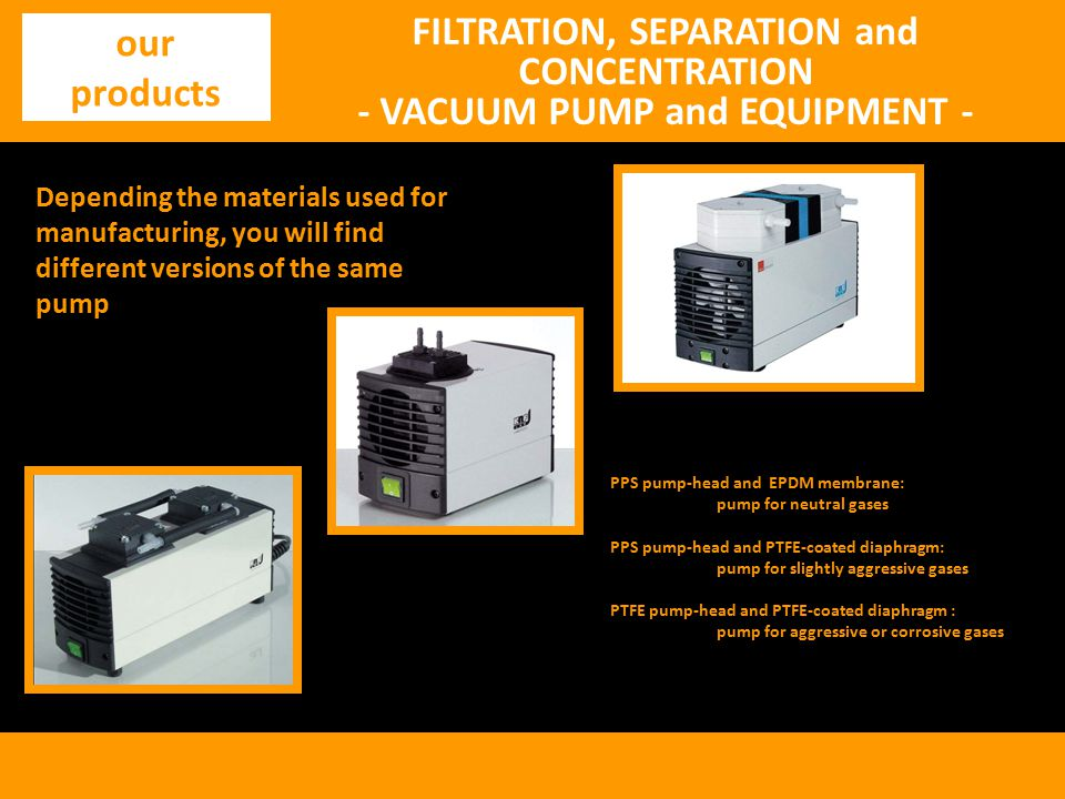 FILTRATION, SEPARATION and CONCENTRATION - VACUUM PUMP and EQUIPMENT - our products Depending the materials used for manufacturing, you will find different versions of the same pump PPS pump-head and EPDM membrane: pump for neutral gases PPS pump-head and PTFE-coated diaphragm: pump for slightly aggressive gases PTFE pump-head and PTFE-coated diaphragm : pump for aggressive or corrosive gases