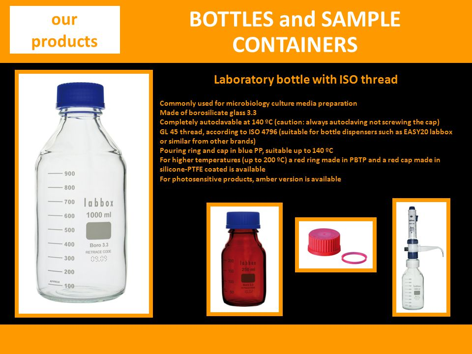 BOTTLES and SAMPLE CONTAINERS our products Laboratory bottle with ISO thread Commonly used for microbiology culture media preparation Made of borosilicate glass 3.3 Completely autoclavable at 140 ºC (caution: always autoclaving not screwing the cap) GL 45 thread, according to ISO 4796 (suitable for bottle dispensers such as EASY20 labbox or similar from other brands) Pouring ring and cap in blue PP, suitable up to 140 ºC For higher temperatures (up to 200 ºC) a red ring made in PBTP and a red cap made in silicone-PTFE coated is available For photosensitive products, amber version is available