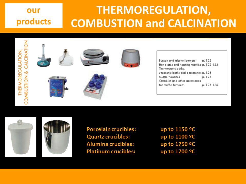 THERMOREGULATION, COMBUSTION and CALCINATION our products Porcelain crucibles:up to 1150 ºC Quartz crucibles:up to 1100 ºC Alumina crucibles:up to 1750 ºC Platinum crucibles:up to 1700 ºC