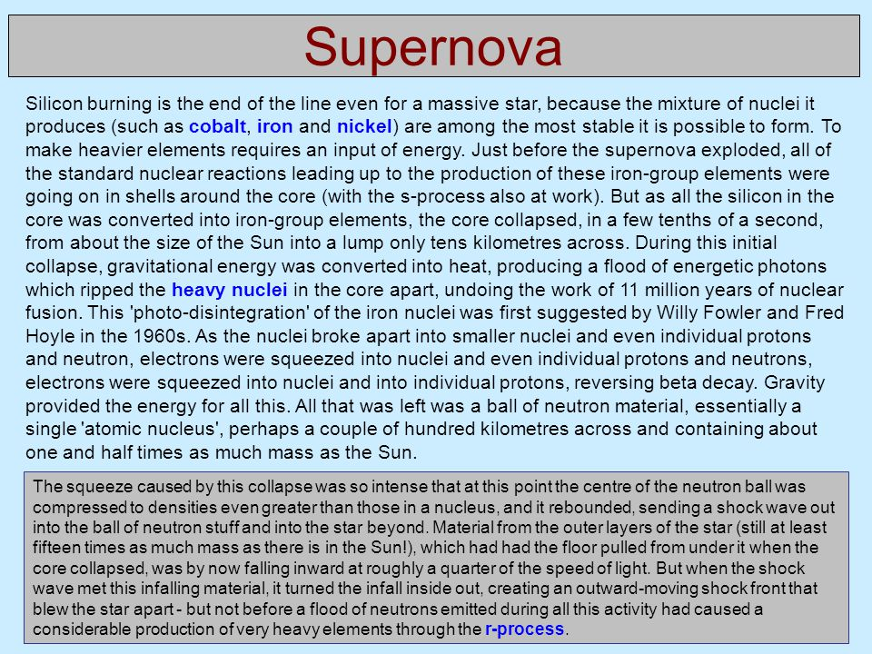 Supernova Silicon burning is the end of the line even for a massive star, because the mixture of nuclei it produces (such as cobalt, iron and nickel) are among the most stable it is possible to form.
