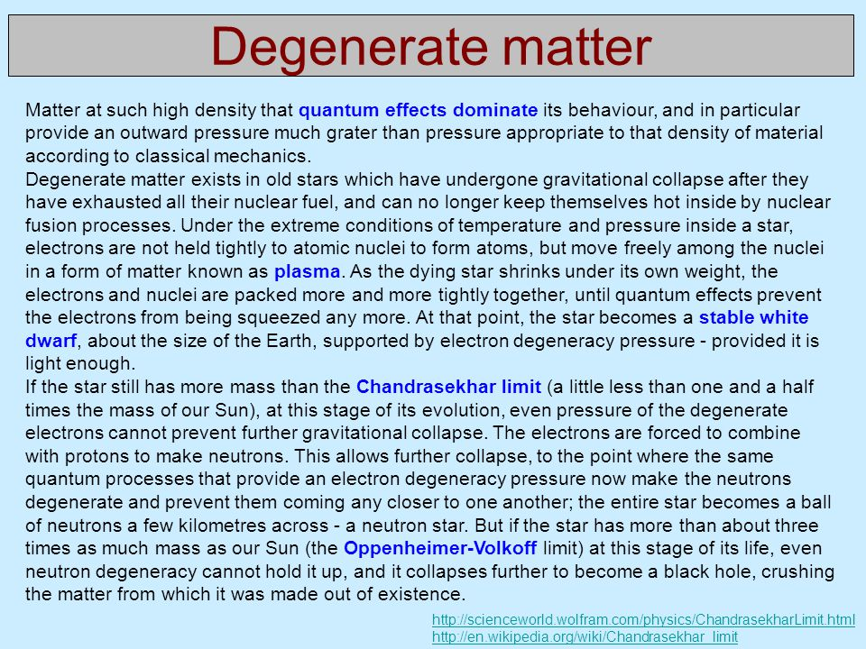 Degenerate matter Matter at such high density that quantum effects dominate its behaviour, and in particular provide an outward pressure much grater than pressure appropriate to that density of material according to classical mechanics.
