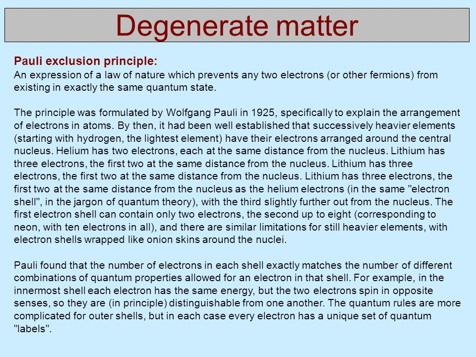 Degenerate matter Pauli exclusion principle: An expression of a law of nature which prevents any two electrons (or other fermions) from existing in exactly the same quantum state.