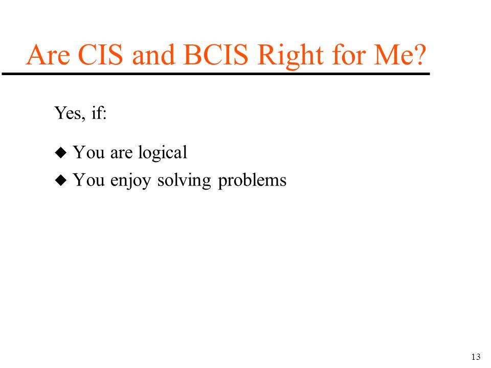 13 u You are logical u You enjoy solving problems Are CIS and BCIS Right for Me? Yes, if:
