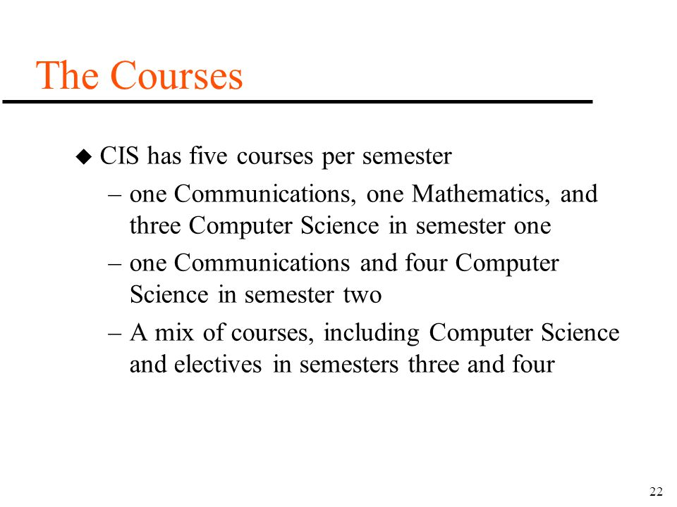 22 The Courses u CIS has five courses per semester –one Communications, one Mathematics, and three Computer Science in semester one –one Communication