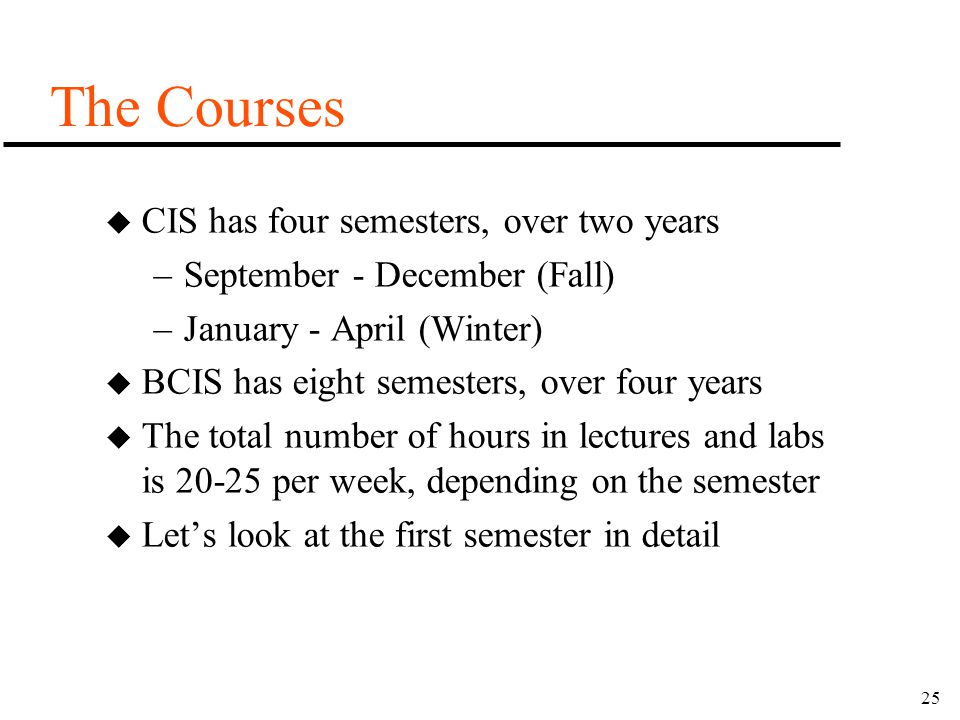 25 The Courses u CIS has four semesters, over two years –September - December (Fall) –January - April (Winter) u BCIS has eight semesters, over four y