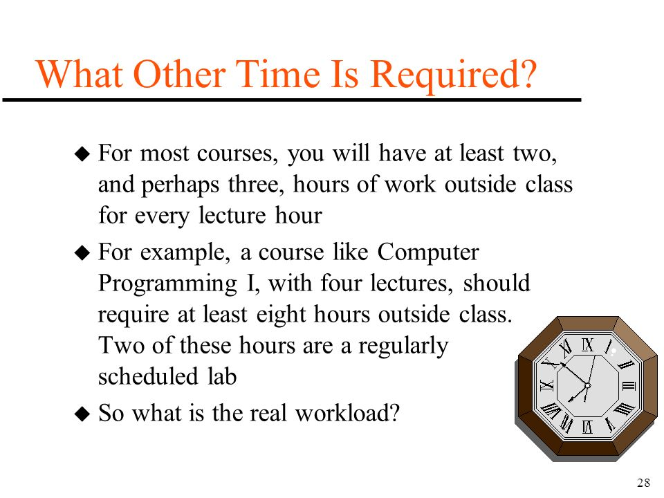 28 What Other Time Is Required? u For most courses, you will have at least two, and perhaps three, hours of work outside class for every lecture hour
