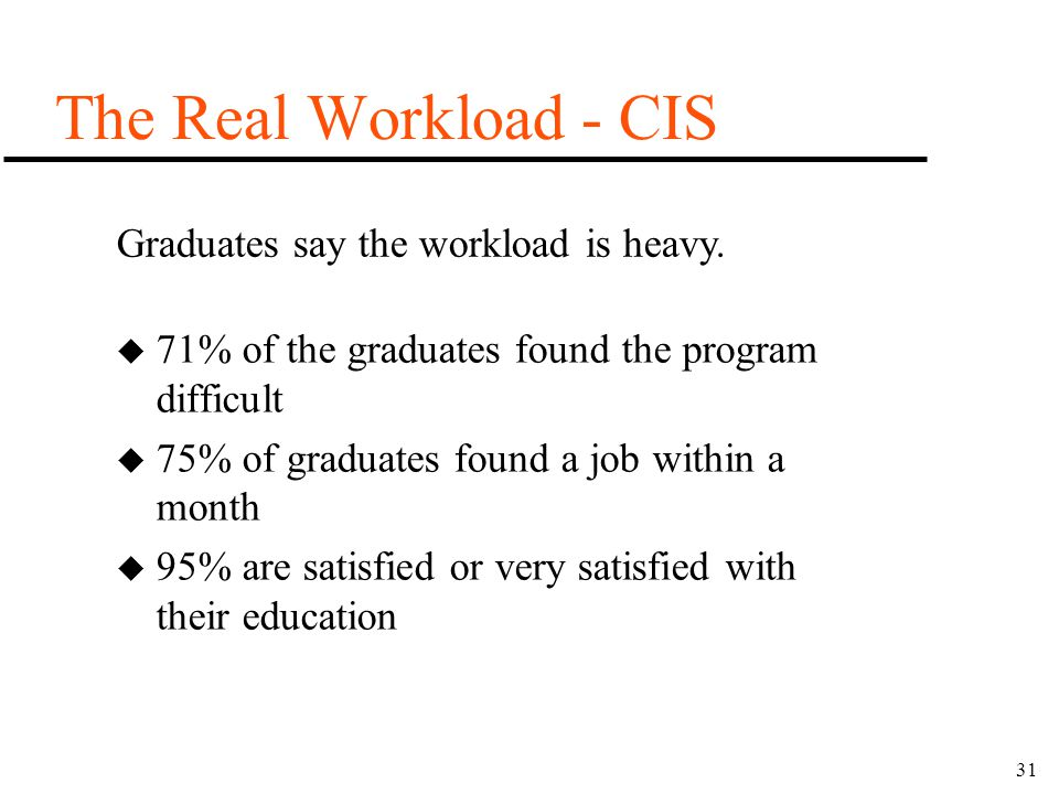 31 The Real Workload - CIS u 71% of the graduates found the program difficult u 75% of graduates found a job within a month u 95% are satisfied or ver